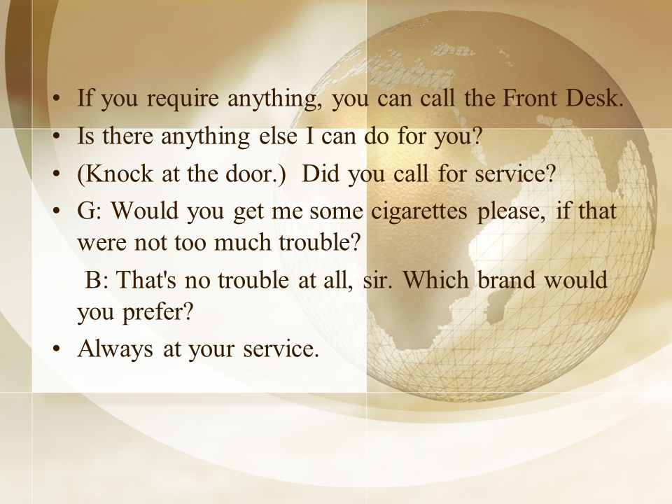 If you require anything, you can call the Front Desk.
