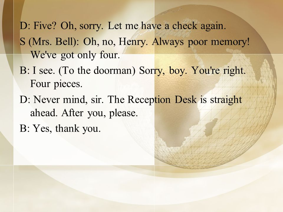 D: Five? Oh, sorry. Let me have a check again. S (Mrs. Bell): Oh, no, Henry. Always poor memory! We've got only four. B: I see. (To the doorman) Sorry