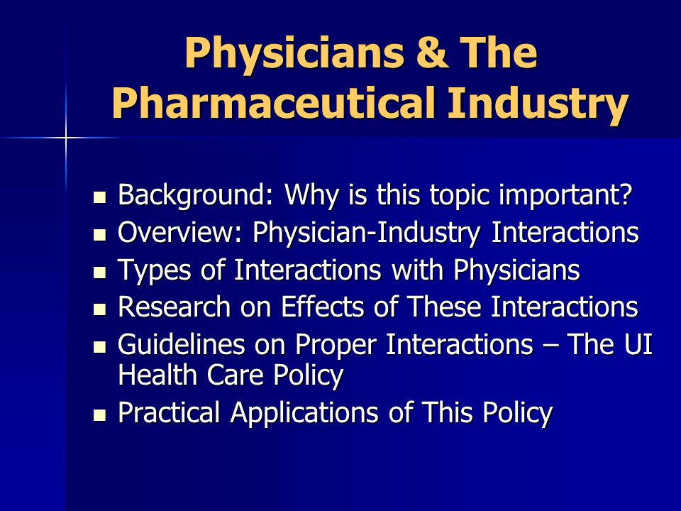 Types of Interactions: Physicians & The Pharmaceutical Industry Types of Interactions: Physicians & The Pharmaceutical Industry High Point: ~1 PSR per 15-30 physicians in US High Point: ~1 PSR per 15-30 physicians in US Interactions with Industry have started early: Average ~4 interactions/yr for Med Studs Average ~6 interactions/yr for Residents Interactions with Industry have started early: Average ~4 interactions/yr for Med Studs Average ~6 interactions/yr for Residents Why start early: Industry research confirms value of early positive interactions Why start early: Industry research confirms value of early positive interactions
