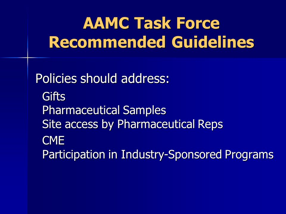 AAMC Task Force Recommended Guidelines Policies should address: Policies should address: Gifts Pharmaceutical Samples Site access by Pharmaceutical Re