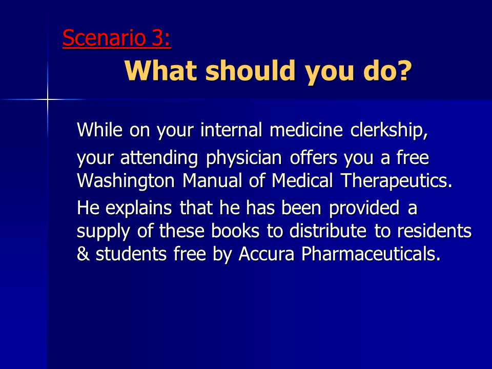 Scenario 3: What should you do? While on your internal medicine clerkship, your attending physician offers you a free Washington Manual of Medical The