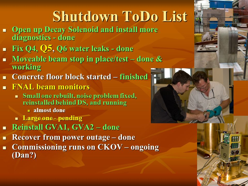 Shutdown ToDo List Open up Decay Solenoid and install more diagnostics - done Open up Decay Solenoid and install more diagnostics - done Fix Q4, Q5, Q6 water leaks - done Fix Q4, Q5, Q6 water leaks - done Moveable beam stop in place/test – done & working Moveable beam stop in place/test – done & working Concrete floor block started – finished Concrete floor block started – finished FNAL beam monitors FNAL beam monitors Small one rebuilt, noise problem fixed, reinstalled behind DS, and running Small one rebuilt, noise problem fixed, reinstalled behind DS, and running almost done almost done Large one - pending Large one - pending Reinstall GVA1, GVA2 – done Reinstall GVA1, GVA2 – done Recover from power outage – done Recover from power outage – done Commissioning runs on CKOV – ongoing (Dan ) Commissioning runs on CKOV – ongoing (Dan )