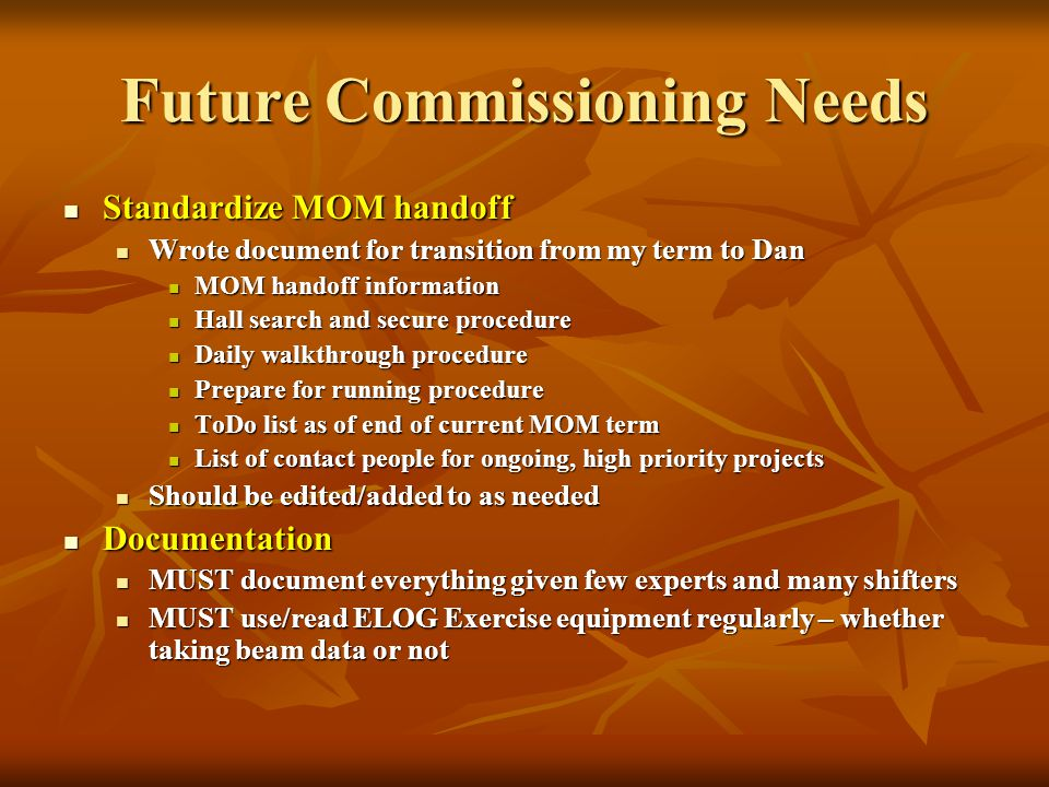 Future Commissioning Needs Standardize MOM handoff Standardize MOM handoff Wrote document for transition from my term to Dan Wrote document for transition from my term to Dan MOM handoff information MOM handoff information Hall search and secure procedure Hall search and secure procedure Daily walkthrough procedure Daily walkthrough procedure Prepare for running procedure Prepare for running procedure ToDo list as of end of current MOM term ToDo list as of end of current MOM term List of contact people for ongoing, high priority projects List of contact people for ongoing, high priority projects Should be edited/added to as needed Should be edited/added to as needed Documentation Documentation MUST document everything given few experts and many shifters MUST document everything given few experts and many shifters MUST use/read ELOG Exercise equipment regularly – whether taking beam data or not MUST use/read ELOG Exercise equipment regularly – whether taking beam data or not
