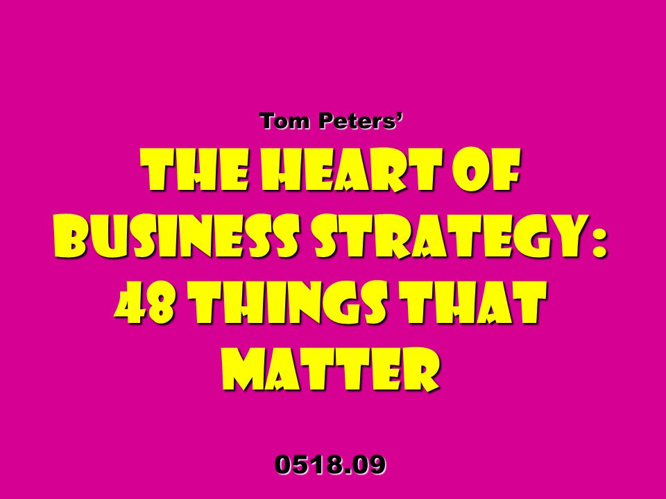 Tom Peters The Heart of Business Strategy: 48 Things That Matter 0518.09