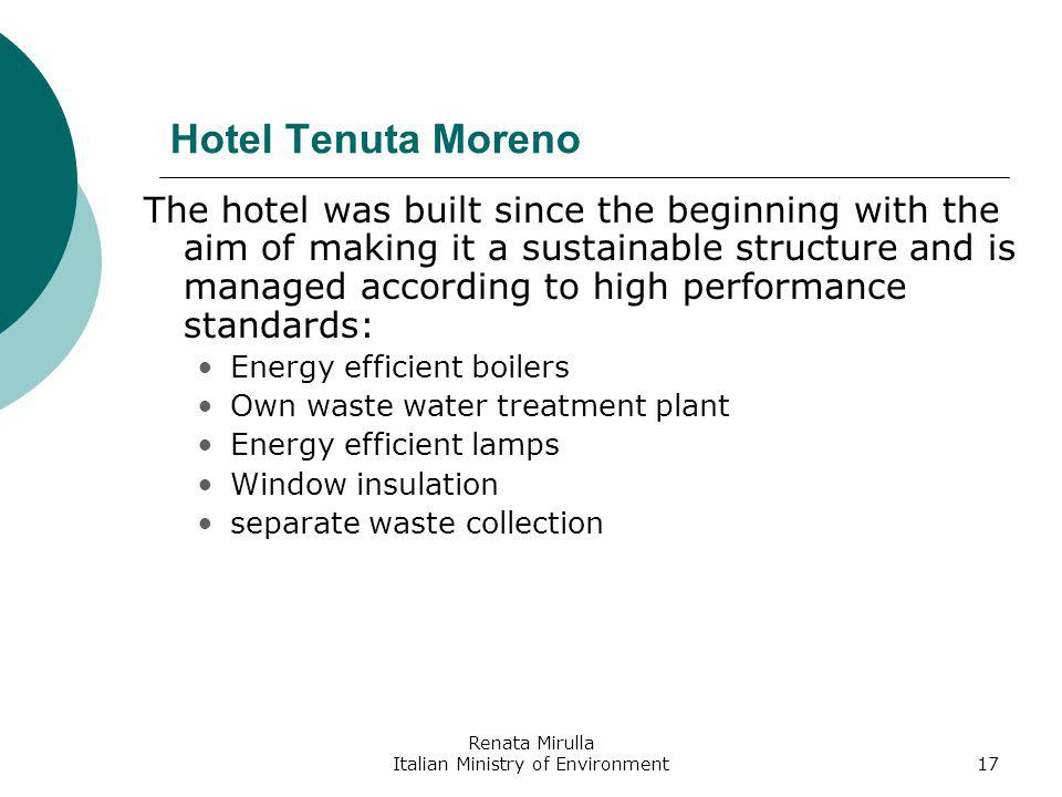 Renata Mirulla Italian Ministry of Environment17 Hotel Tenuta Moreno The hotel was built since the beginning with the aim of making it a sustainable structure and is managed according to high performance standards: Energy efficient boilers Own waste water treatment plant Energy efficient lamps Window insulation separate waste collection