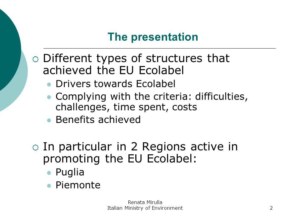 Renata Mirulla Italian Ministry of Environment2 The presentation Different types of structures that achieved the EU Ecolabel Drivers towards Ecolabel Complying with the criteria: difficulties, challenges, time spent, costs Benefits achieved In particular in 2 Regions active in promoting the EU Ecolabel: Puglia Piemonte