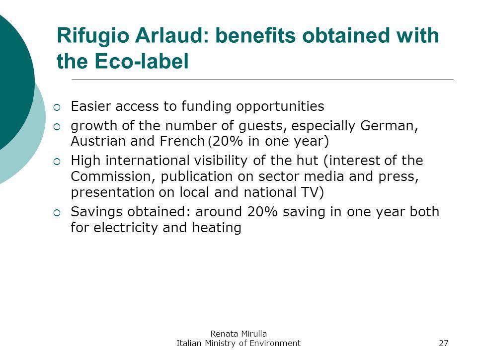 Renata Mirulla Italian Ministry of Environment27 Rifugio Arlaud: benefits obtained with the Eco-label Easier access to funding opportunities growth of the number of guests, especially German, Austrian and French ( 20% in one year) High international visibility of the hut (interest of the Commission, publication on sector media and press, presentation on local and national TV) Savings obtained: around 20% saving in one year both for electricity and heating