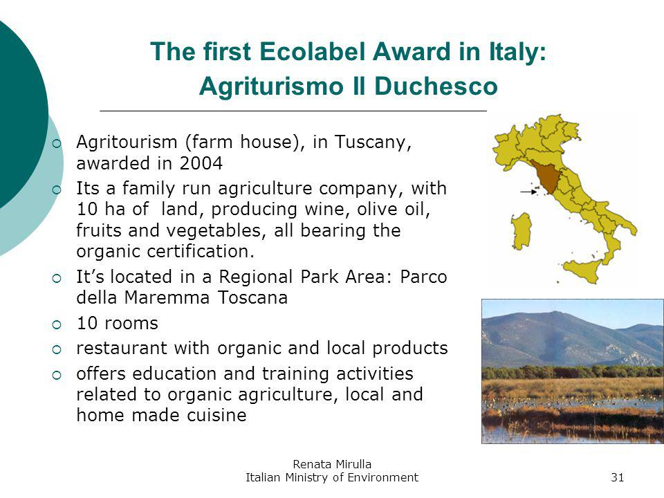 Renata Mirulla Italian Ministry of Environment31 The first Ecolabel Award in Italy: Agriturismo Il Duchesco Agritourism (farm house), in Tuscany, awarded in 2004 Its a family run agriculture company, with 10 ha of land, producing wine, olive oil, fruits and vegetables, all bearing the organic certification.