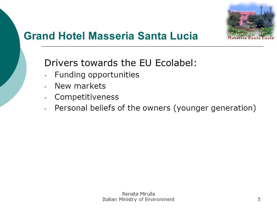 Renata Mirulla Italian Ministry of Environment5 Grand Hotel Masseria Santa Lucia Drivers towards the EU Ecolabel: - Funding opportunities - New markets - Competitiveness - Personal beliefs of the owners (younger generation)