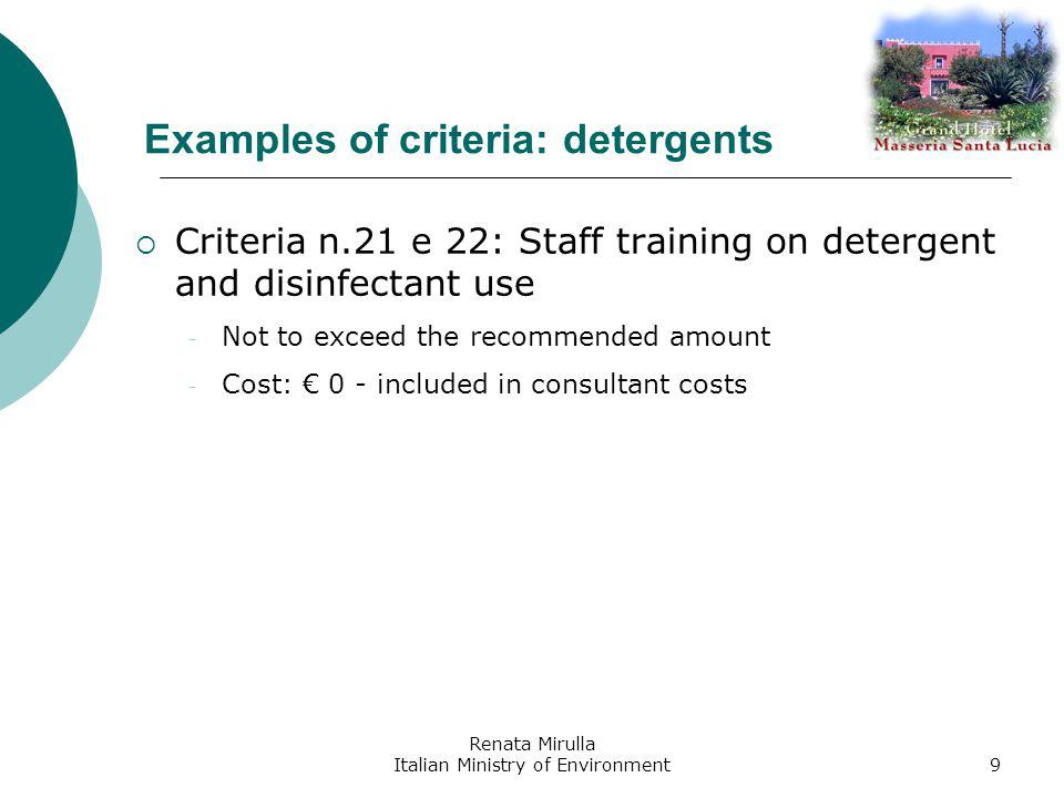 Renata Mirulla Italian Ministry of Environment9 Examples of criteria: detergents Criteria n.21 e 22: Staff training on detergent and disinfectant use - Not to exceed the recommended amount - Cost: 0 - included in consultant costs