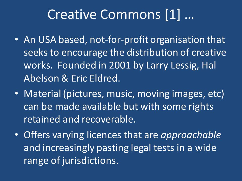 Creative Commons [1] … An USA based, not-for-profit organisation that seeks to encourage the distribution of creative works.