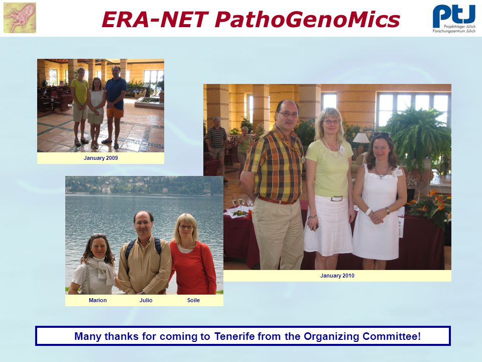 ERA-NET PathoGenoMics Many thanks for coming to Tenerife from the Organizing Committee! January 2009 January 2010 Marion Julio Soile