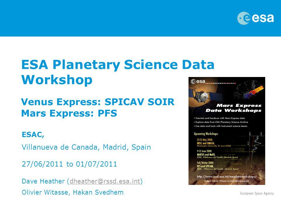 ESA Planetary Science Data Workshop Venus Express: SPICAV SOIR Mars Express: PFS ESAC, Villanueva de Canada, Madrid, Spain 27/06/2011 to 01/07/2011 Da
