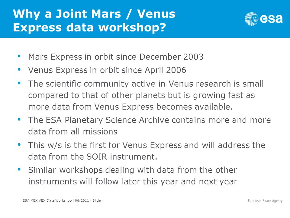 ESA MEX VEX Data Workshop   06/2011   Slide 15 Mars Express Science Objectives The mission s main objective is to search for sub-surface water from orbit and utilise a series of remote sensing experiments to shed new light on the Martian atmosphere, the planet s structure, geology and composition.