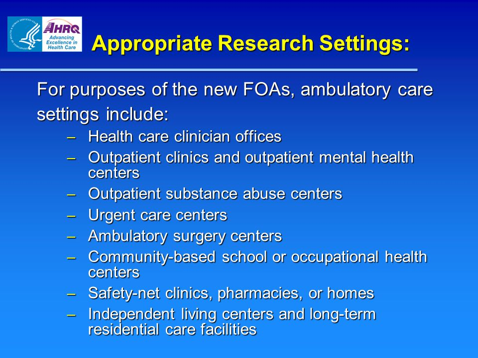 Appropriate Research Settings: For purposes of the new FOAs, ambulatory care settings include: – Health care clinician offices – Outpatient clinics and outpatient mental health centers – Outpatient substance abuse centers – Urgent care centers – Ambulatory surgery centers – Community-based school or occupational health centers – Safety-net clinics, pharmacies, or homes – Independent living centers and long-term residential care facilities
