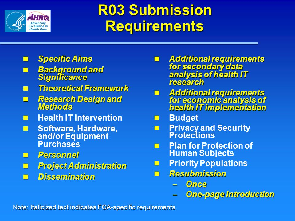 R03 Submission Requirements Specific Aims Specific Aims Background and Significance Background and Significance Theoretical Framework Theoretical Framework Research Design and Methods Research Design and Methods Health IT Intervention Software, Hardware, and/or Equipment Purchases Personnel Personnel Project Administration Project Administration Dissemination Dissemination Additional requirements for secondary data analysis of health IT research Additional requirements for secondary data analysis of health IT research Additional requirements for economic analysis of health IT implementation Additional requirements for economic analysis of health IT implementation Budget Privacy and Security Protections Plan for Protection of Human Subjects Priority Populations Resubmission Resubmission – Once – One-page Introduction Note: Italicized text indicates FOA-specific requirements