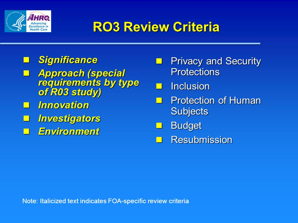 RO3 Review Criteria Significance Significance Approach (special requirements by type of R03 study) Approach (special requirements by type of R03 study) Innovation Innovation Investigators Investigators Environment Environment Privacy and Security Protections Privacy and Security Protections Inclusion Inclusion Protection of Human Subjects Protection of Human Subjects Budget Budget Resubmission Resubmission Note: Italicized text indicates FOA-specific review criteria