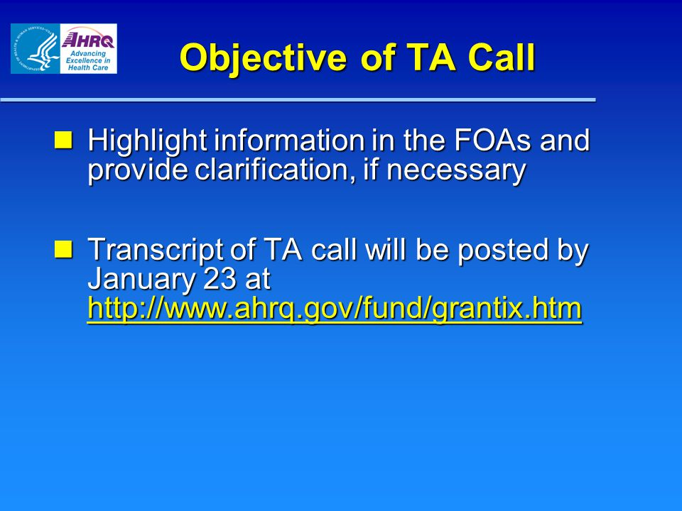 Objective of TA Call Highlight information in the FOAs and provide clarification, if necessary Highlight information in the FOAs and provide clarification, if necessary Transcript of TA call will be posted by January 23 at http://www.ahrq.gov/fund/grantix.htm Transcript of TA call will be posted by January 23 at http://www.ahrq.gov/fund/grantix.htm http://www.ahrq.gov/fund/grantix.htm