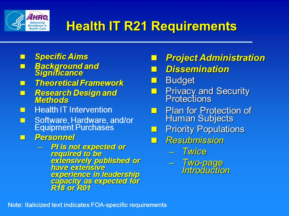 Health IT R21 Requirements Specific Aims Specific Aims Background and Significance Background and Significance Theoretical Framework Theoretical Framework Research Design and Methods Research Design and Methods Health IT Intervention Software, Hardware, and/or Equipment Purchases Personnel Personnel – PI is not expected or required to be extensively published or have extensive experience in leadership capacity as expected for R18 or R01 Project Administration Project Administration Dissemination Dissemination Budget Budget Privacy and Security Protections Privacy and Security Protections Plan for Protection of Human Subjects Plan for Protection of Human Subjects Priority Populations Priority Populations Resubmission Resubmission – Twice – Two-page Introduction Note: Italicized text indicates FOA-specific requirements
