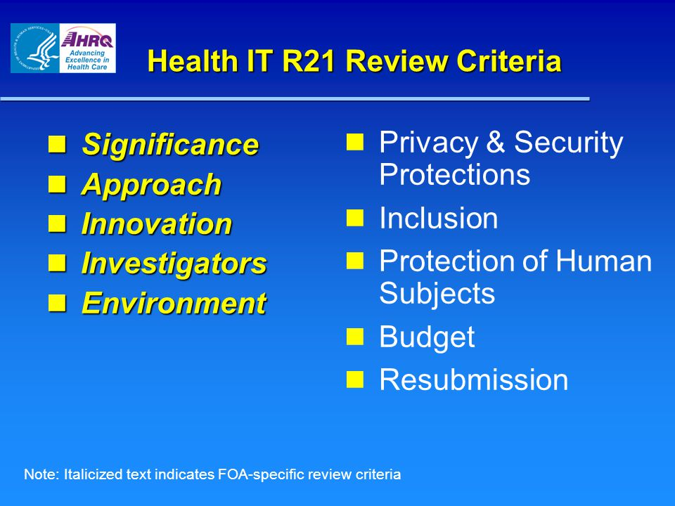Health IT R21 Review Criteria Significance Significance Approach Approach Innovation Innovation Investigators Investigators Environment Environment Privacy & Security Protections Inclusion Protection of Human Subjects Budget Resubmission Note: Italicized text indicates FOA-specific review criteria