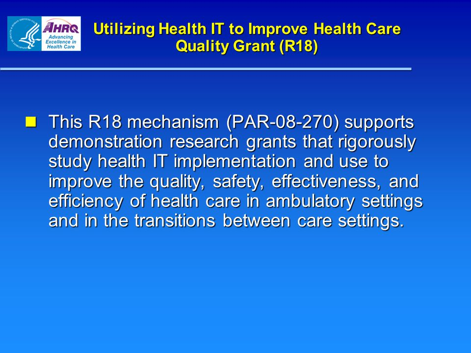 Utilizing Health IT to Improve Health Care Quality Grant (R18) This R18 mechanism (PAR-08-270) supports demonstration research grants that rigorously study health IT implementation and use to improve the quality, safety, effectiveness, and efficiency of health care in ambulatory settings and in the transitions between care settings.