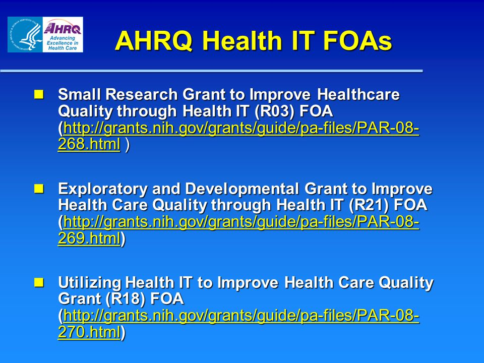 AHRQ Health IT FOAs Small Research Grant to Improve Healthcare Quality through Health IT (R03) FOA (http://grants.nih.gov/grants/guide/pa-files/PAR-08- 268.html ) Small Research Grant to Improve Healthcare Quality through Health IT (R03) FOA (http://grants.nih.gov/grants/guide/pa-files/PAR-08- 268.html )http://grants.nih.gov/grants/guide/pa-files/PAR-08- 268.htmlhttp://grants.nih.gov/grants/guide/pa-files/PAR-08- 268.html Exploratory and Developmental Grant to Improve Health Care Quality through Health IT (R21) FOA (http://grants.nih.gov/grants/guide/pa-files/PAR-08- 269.html) Exploratory and Developmental Grant to Improve Health Care Quality through Health IT (R21) FOA (http://grants.nih.gov/grants/guide/pa-files/PAR-08- 269.html)http://grants.nih.gov/grants/guide/pa-files/PAR-08- 269.htmlhttp://grants.nih.gov/grants/guide/pa-files/PAR-08- 269.html Utilizing Health IT to Improve Health Care Quality Grant (R18) FOA (http://grants.nih.gov/grants/guide/pa-files/PAR-08- 270.html) Utilizing Health IT to Improve Health Care Quality Grant (R18) FOA (http://grants.nih.gov/grants/guide/pa-files/PAR-08- 270.html)http://grants.nih.gov/grants/guide/pa-files/PAR-08- 270.htmlhttp://grants.nih.gov/grants/guide/pa-files/PAR-08- 270.html