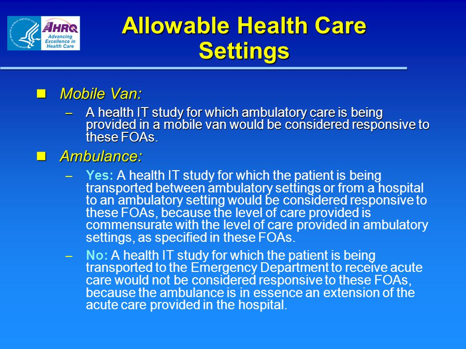 Allowable Health Care Settings Mobile Van: Mobile Van: – A health IT study for which ambulatory care is being provided in a mobile van would be considered responsive to these FOAs.