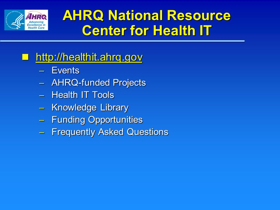 AHRQ National Resource Center for Health IT http://healthit.ahrq.gov http://healthit.ahrq.gov http://healthit.ahrq.gov – Events – AHRQ-funded Projects – Health IT Tools – Knowledge Library – Funding Opportunities – Frequently Asked Questions