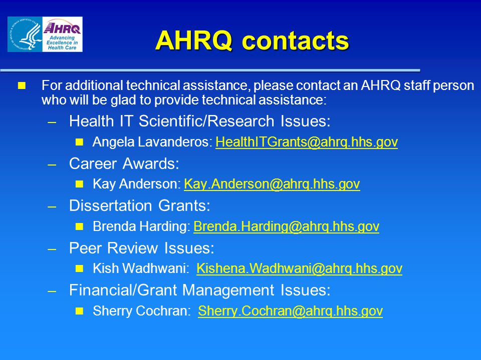 AHRQ contacts For additional technical assistance, please contact an AHRQ staff person who will be glad to provide technical assistance: – – Health IT Scientific/Research Issues: Angela Lavanderos: HealthITGrants@ahrq.hhs.govHealthITGrants@ahrq.hhs.gov – – Career Awards: Kay Anderson: Kay.Anderson@ahrq.hhs.govKay.Anderson@ahrq.hhs.gov – – Dissertation Grants: Brenda Harding: Brenda.Harding@ahrq.hhs.govBrenda.Harding@ahrq.hhs.gov – – Peer Review Issues: Kish Wadhwani: Kishena.Wadhwani@ahrq.hhs.govKishena.Wadhwani@ahrq.hhs.gov – – Financial/Grant Management Issues: Sherry Cochran: Sherry.Cochran@ahrq.hhs.govSherry.Cochran@ahrq.hhs.gov