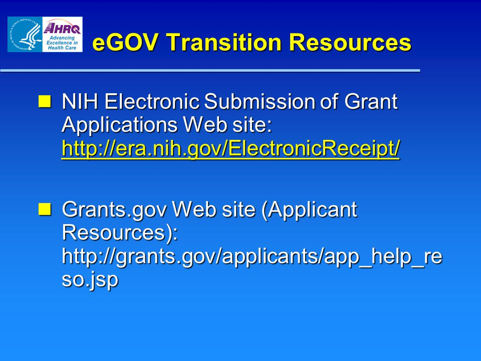 eGOV Transition Resources NIH Electronic Submission of Grant Applications Web site: http://era.nih.gov/ElectronicReceipt/ NIH Electronic Submission of Grant Applications Web site: http://era.nih.gov/ElectronicReceipt/ http://era.nih.gov/ElectronicReceipt/ Grants.gov Web site (Applicant Resources): http://grants.gov/applicants/app_help_re so.jsp Grants.gov Web site (Applicant Resources): http://grants.gov/applicants/app_help_re so.jsp