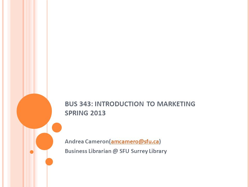 BUS 343: INTRODUCTION TO MARKETING SPRING 2013 Andrea Cameron(amcamero@sfu.ca)amcamero@sfu.ca Business Librarian @ SFU Surrey Library