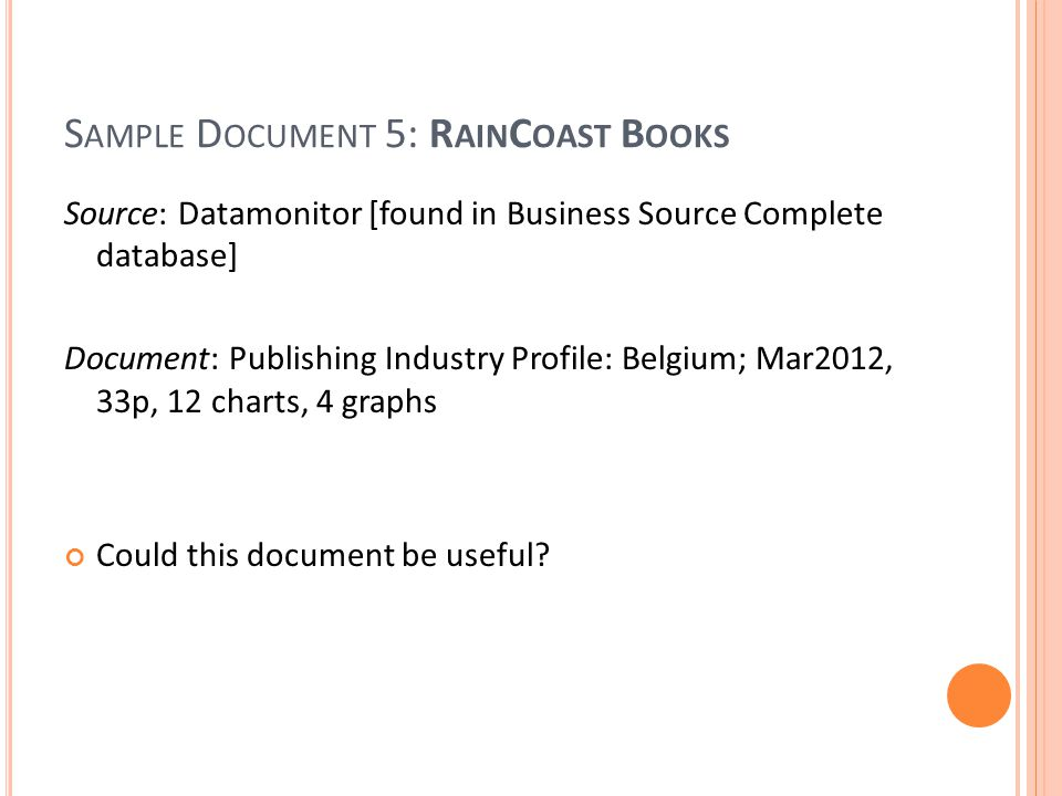 S AMPLE D OCUMENT 5: R AIN C OAST B OOKS Source: Datamonitor [found in Business Source Complete database] Document: Publishing Industry Profile: Belgium; Mar2012, 33p, 12 charts, 4 graphs Could this document be useful?