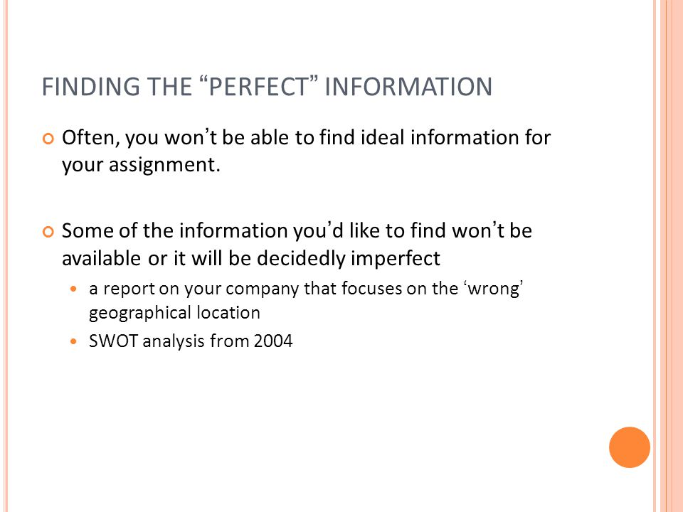 FINDING THE PERFECT INFORMATION Often, you wont be able to find ideal information for your assignment.