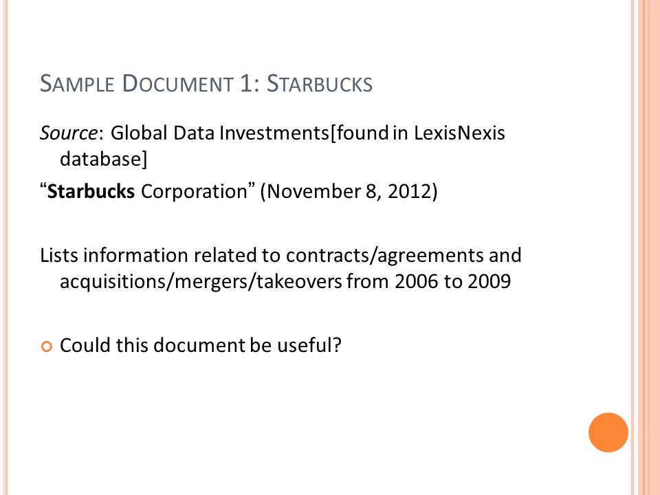 S AMPLE D OCUMENT 1: S TARBUCKS Source: Global Data Investments[found in LexisNexis database] Starbucks Corporation (November 8, 2012) Lists information related to contracts/agreements and acquisitions/mergers/takeovers from 2006 to 2009 Could this document be useful?