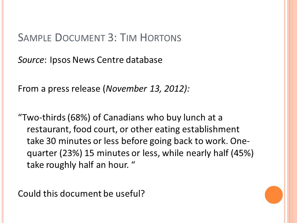 S AMPLE D OCUMENT 3: T IM H ORTONS Source: Ipsos News Centre database From a press release (November 13, 2012): Two-thirds (68%) of Canadians who buy lunch at a restaurant, food court, or other eating establishment take 30 minutes or less before going back to work.