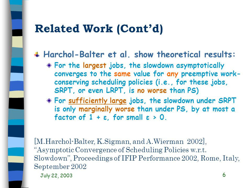 July 22, 2003 17 Objectives (Restated) Compare PS policy with SRPT policy Confirm theoretical results in previous work (Harchol-Balter et al.) For the largest jobs For sufficiently large jobs Quantify unfairness properties