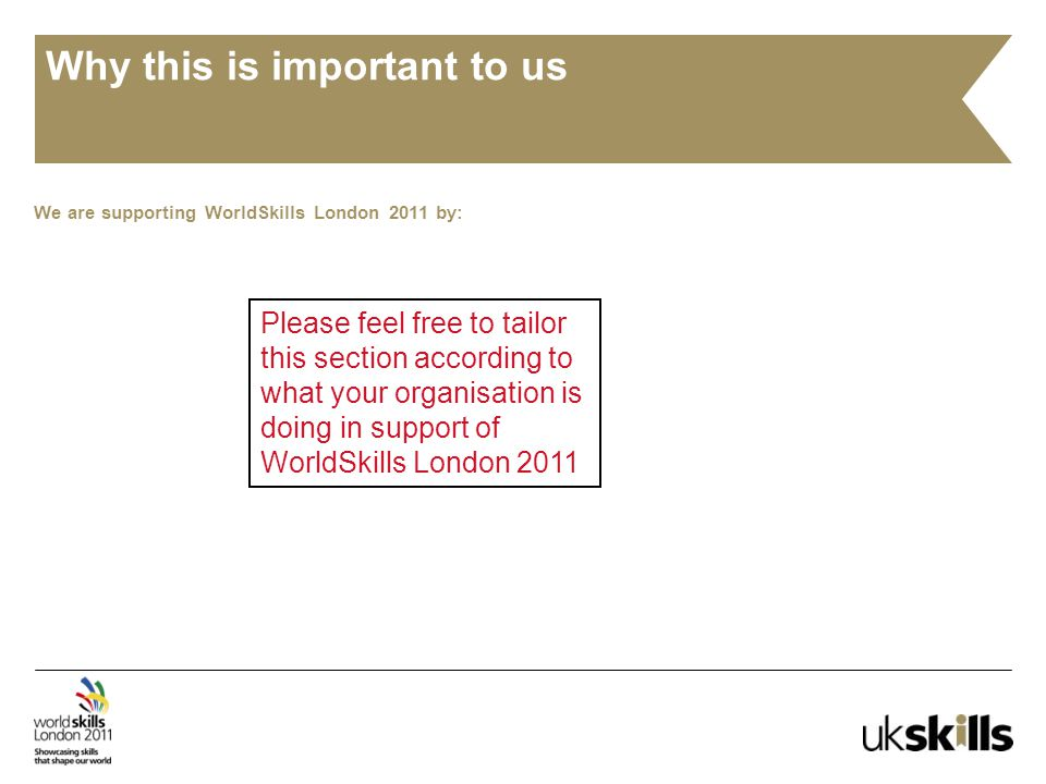 Why this is important to us We are supporting WorldSkills London 2011 by: Please feel free to tailor this section according to what your organisation is doing in support of WorldSkills London 2011