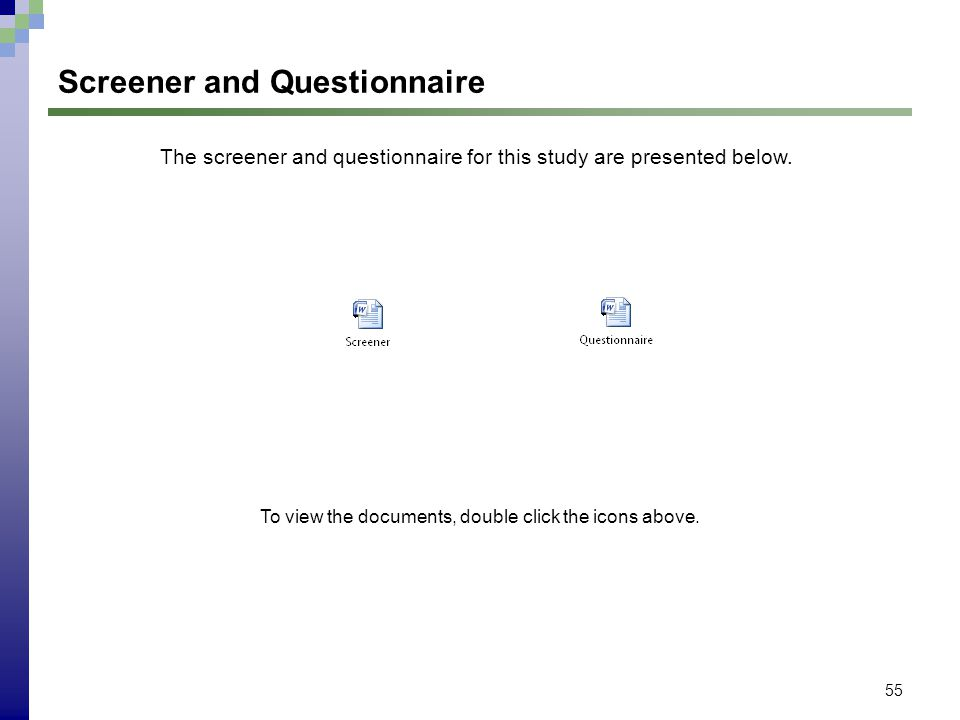 55 Screener and Questionnaire The screener and questionnaire for this study are presented below. To view the documents, double click the icons above.