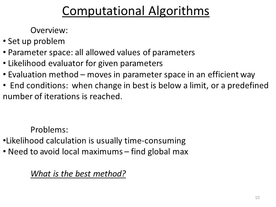 10 Computational Algorithms Overview: Set up problem Parameter space: all allowed values of parameters Likelihood evaluator for given parameters Evaluation method – moves in parameter space in an efficient way End conditions: when change in best is below a limit, or a predefined number of iterations is reached.