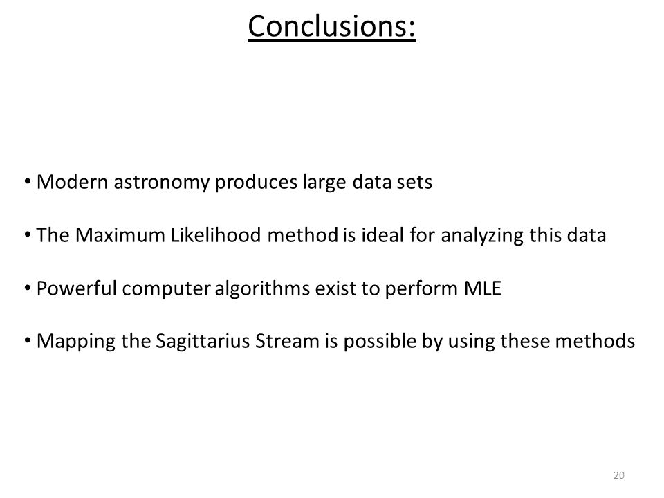 20 Conclusions: Modern astronomy produces large data sets The Maximum Likelihood method is ideal for analyzing this data Powerful computer algorithms exist to perform MLE Mapping the Sagittarius Stream is possible by using these methods