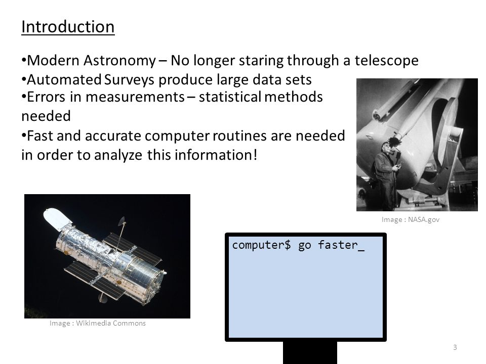 3 Introduction Modern Astronomy – No longer staring through a telescope Automated Surveys produce large data sets Image : NASA.gov Errors in measurements – statistical methods needed Fast and accurate computer routines are needed in order to analyze this information.