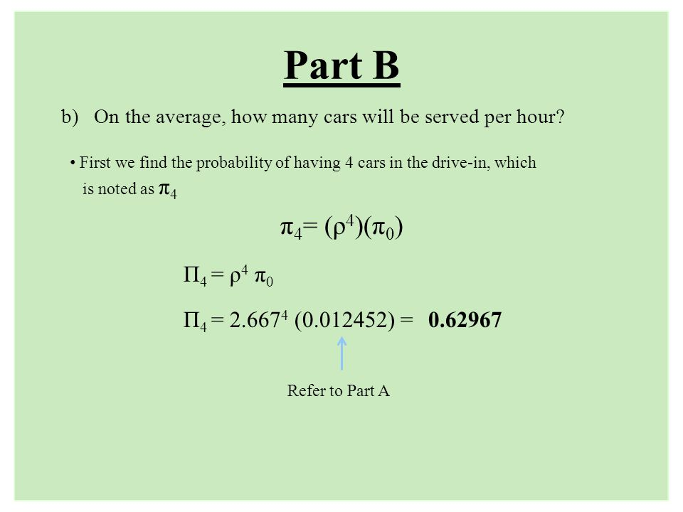 Part B π 4 = (ρ 4 )(π 0 ) b) On the average, how many cars will be served per hour? First we find the probability of having 4 cars in the drive-in, wh