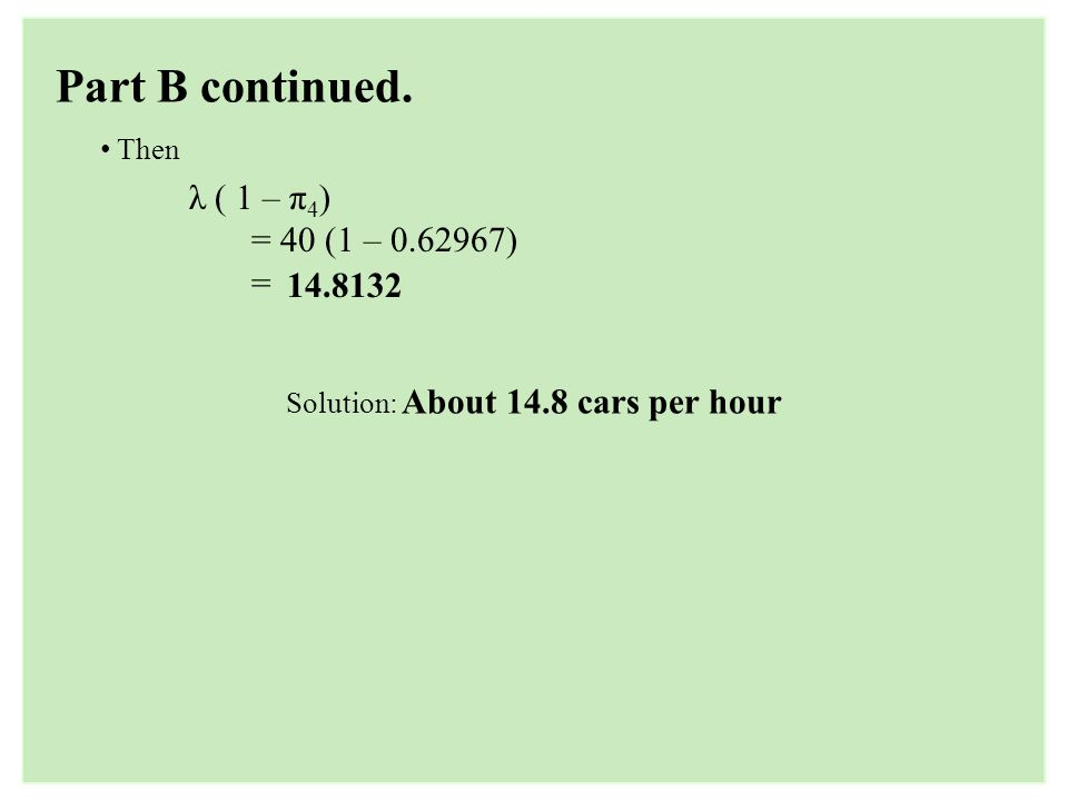 Part B continued. Then λ ( 1 – π 4 ) = 40 (1 – 0.62967) = 14.8132 Solution: About 14.8 cars per hour
