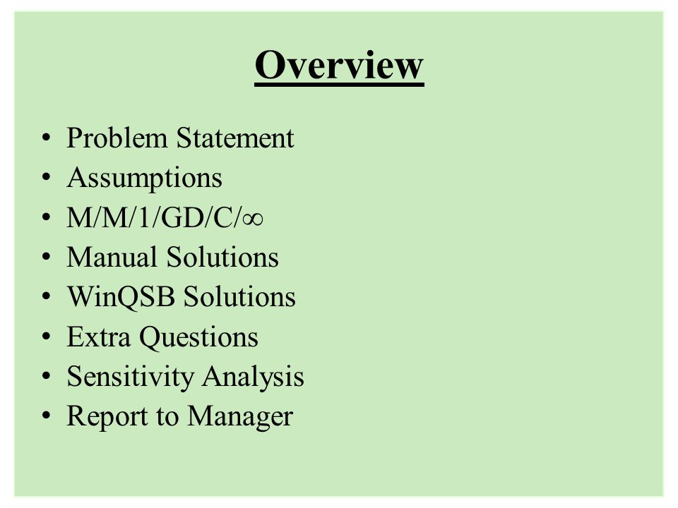 Overview Problem Statement Assumptions M/M/1/GD/C/ Manual Solutions WinQSB Solutions Extra Questions Sensitivity Analysis Report to Manager
