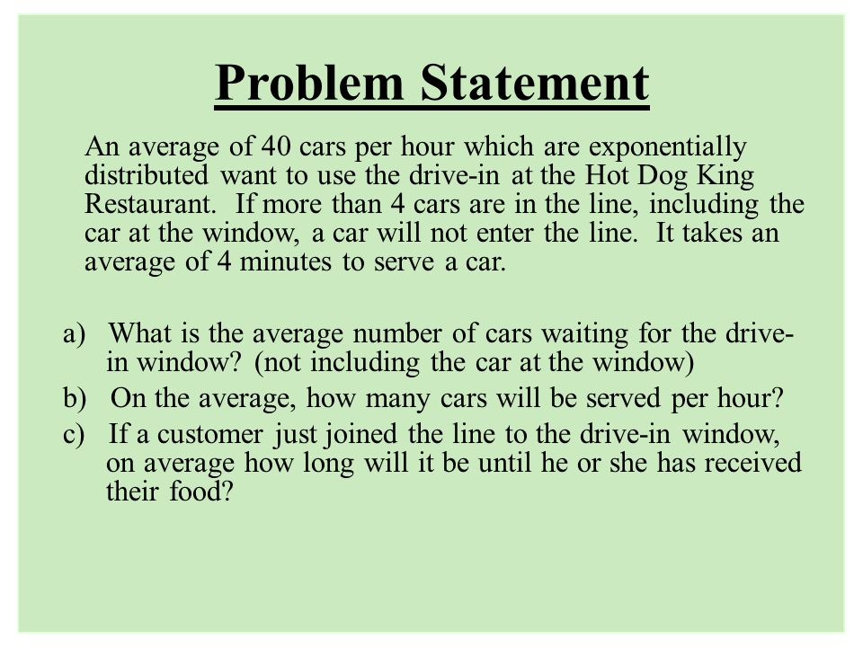 Problem Statement An average of 40 cars per hour which are exponentially distributed want to use the drive-in at the Hot Dog King Restaurant. If more