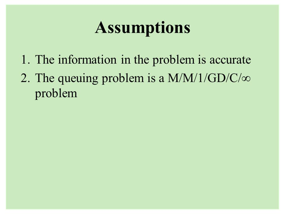 Assumptions 1.The information in the problem is accurate 2.The queuing problem is a M/M/1/GD/C/ problem