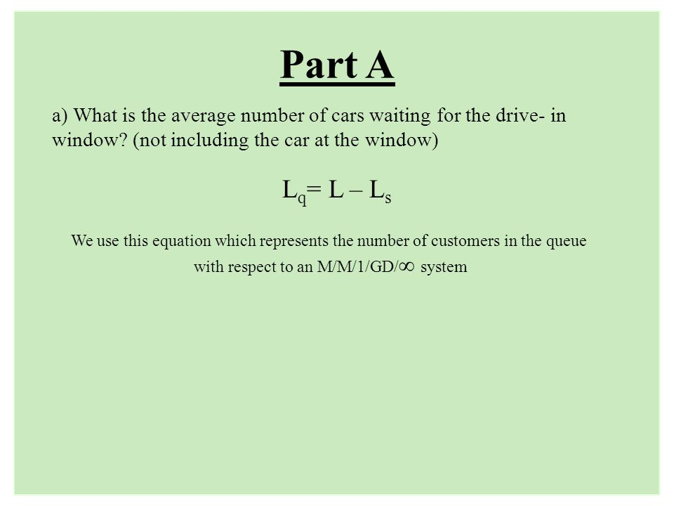 Part A L q = L – L s a) What is the average number of cars waiting for the drive- in window? (not including the car at the window) We use this equatio