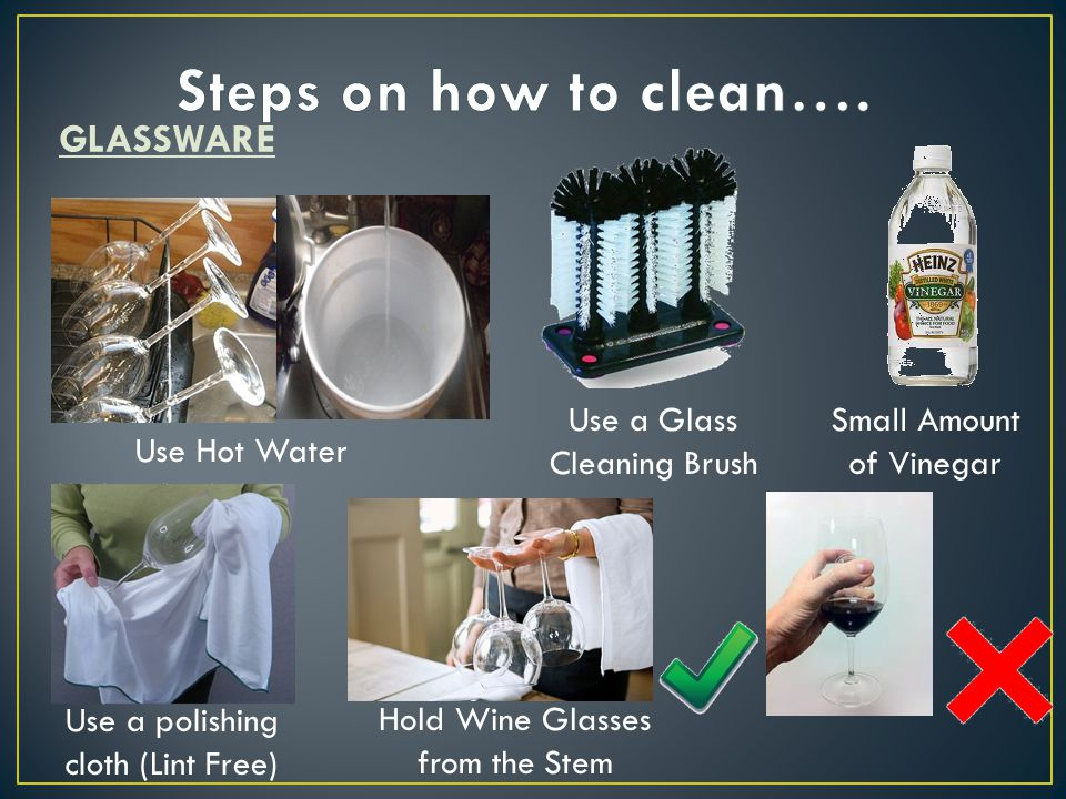 GLASSWARE Use Hot Water Small Amount of Vinegar Use a polishing cloth (Lint Free) Use a Glass Cleaning Brush Hold Wine Glasses from the Stem