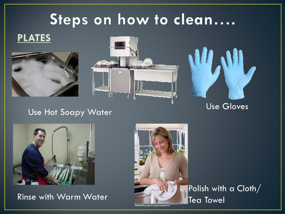 PLATES Use Hot Soapy Water Use Gloves Polish with a Cloth/ Tea Towel Rinse with Warm Water