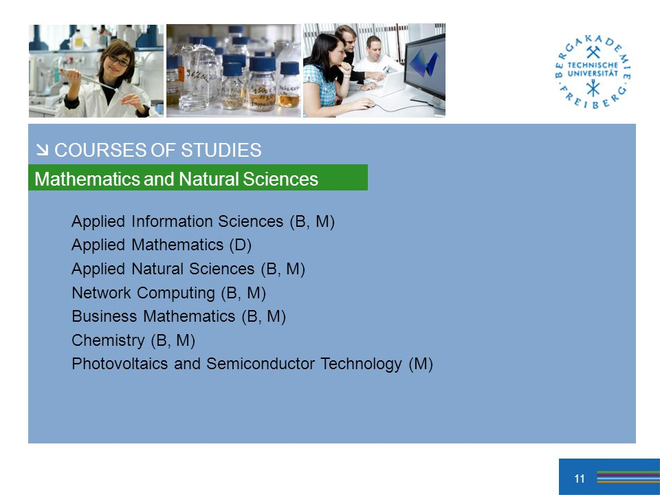 11 Mathematics and Natural Sciences COURSES OF STUDIES Applied Information Sciences (B, M) Applied Mathematics (D) Applied Natural Sciences (B, M) Network Computing (B, M) Business Mathematics (B, M) Chemistry (B, M) Photovoltaics and Semiconductor Technology (M)